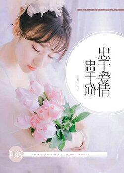 [花语书坊]阿树小说《忠于爱情,忠于你》全本在线阅读